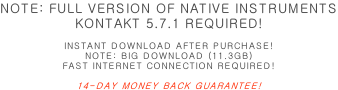 NOTE: FULL VERSION OF NATIVE INSTRUMENTS KONTAKT 5.7.1 REQUIRED!  INSTANT DOWNLOAD AFTER PURCHASE! NOTE: BIG DOWNLOAD (11.3GB) FAST INTERNET CONNECTION REQUIRED!  14-DAY MONEY BACK GUARANTEE!