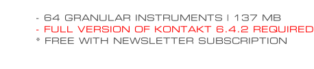 - 64 GRANULAR INSTRUMENTS | 137 MB - FULL VERSION OF KONTAKT 6.4.2 REQUIRED * FREE WITH NEWSLETTER SUBSCRIPTION